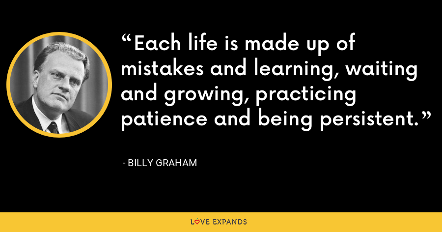Each life is made up of mistakes and learning, waiting and growing, practicing patience and being persistent. - Billy Graham