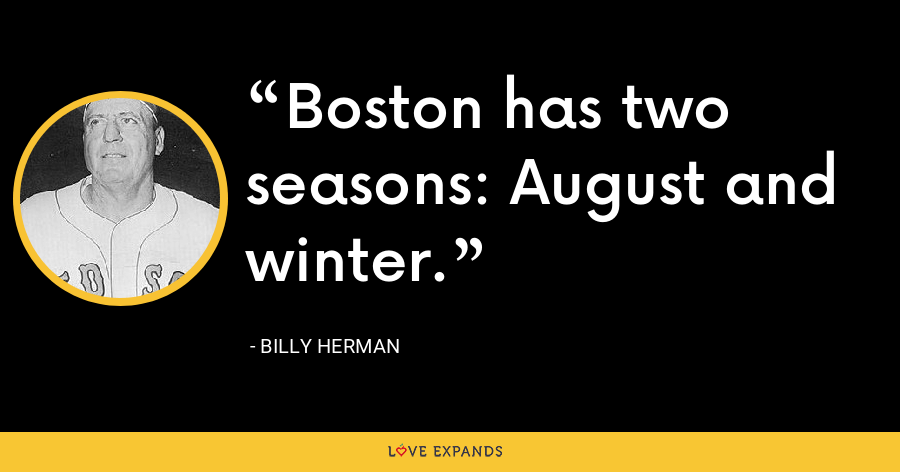 Boston has two seasons: August and winter. - Billy Herman