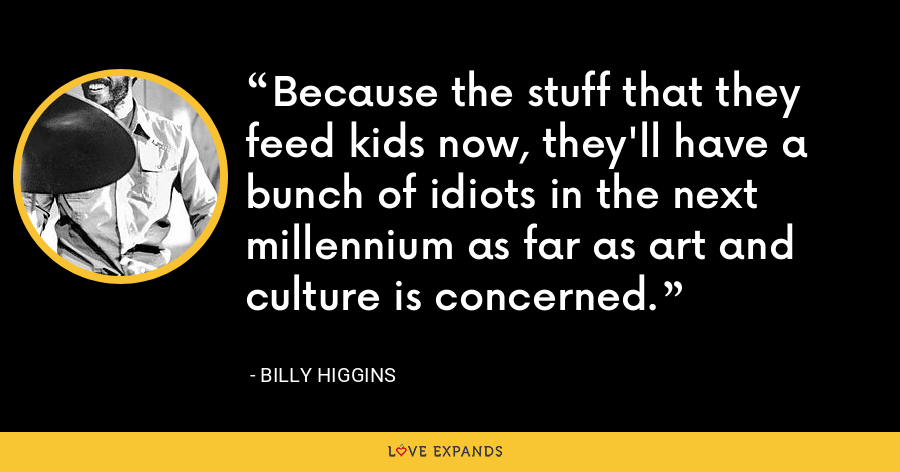 Because the stuff that they feed kids now, they'll have a bunch of idiots in the next millennium as far as art and culture is concerned. - Billy Higgins