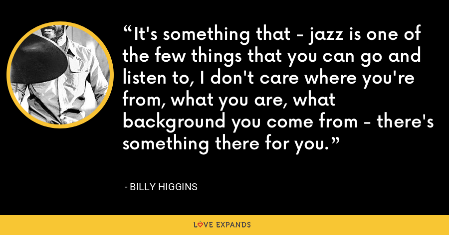 It's something that - jazz is one of the few things that you can go and listen to, I don't care where you're from, what you are, what background you come from - there's something there for you. - Billy Higgins