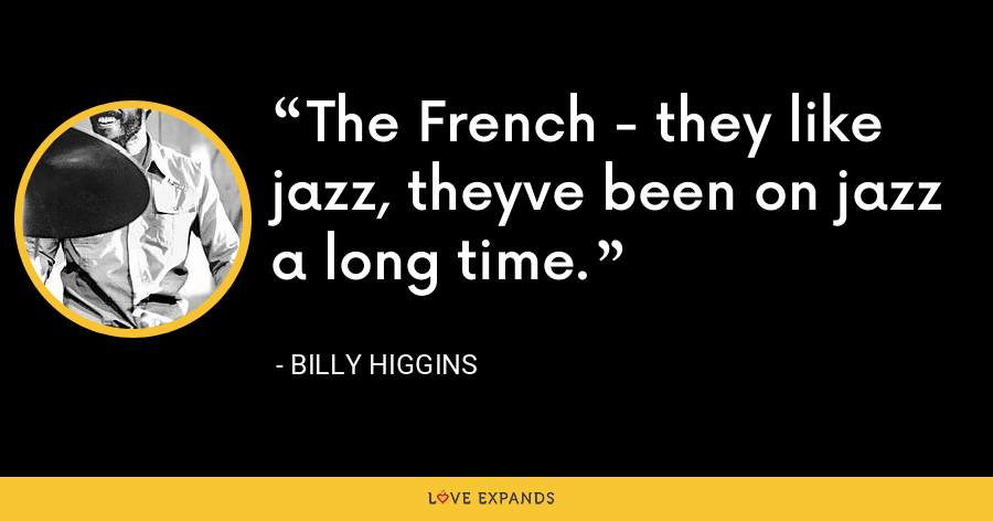 The French - they like jazz, theyve been on jazz a long time. - Billy Higgins
