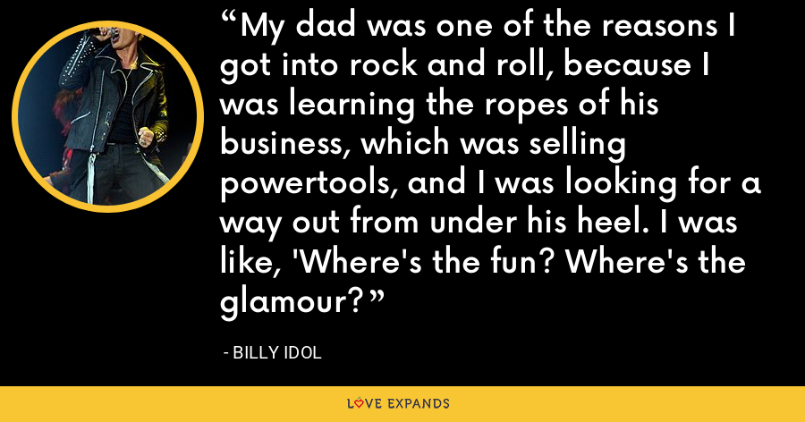 My dad was one of the reasons I got into rock and roll, because I was learning the ropes of his business, which was selling powertools, and I was looking for a way out from under his heel. I was like, 'Where's the fun? Where's the glamour? - Billy Idol