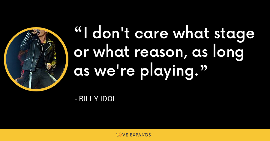 I don't care what stage or what reason, as long as we're playing. - Billy Idol