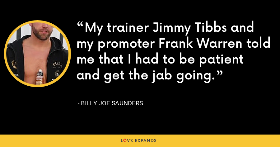 My trainer Jimmy Tibbs and my promoter Frank Warren told me that I had to be patient and get the jab going. - Billy Joe Saunders