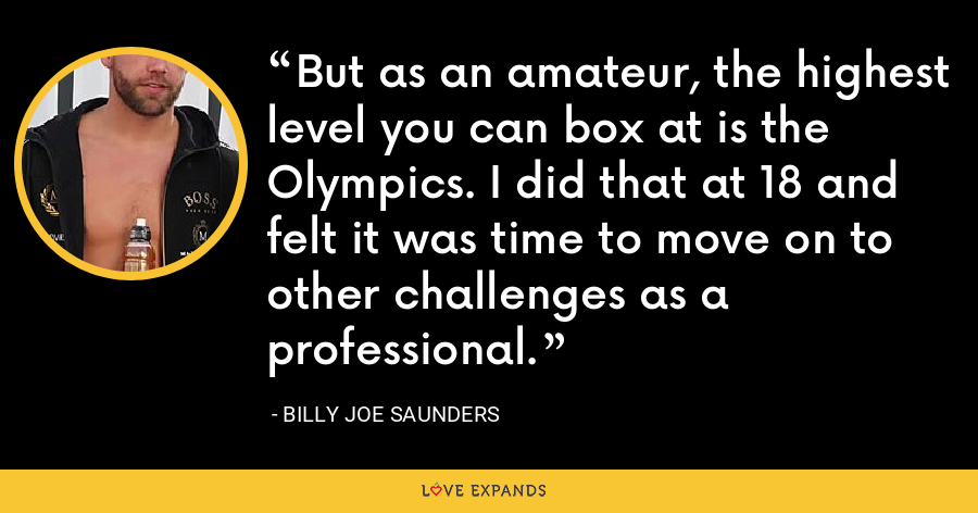 But as an amateur, the highest level you can box at is the Olympics. I did that at 18 and felt it was time to move on to other challenges as a professional. - Billy Joe Saunders
