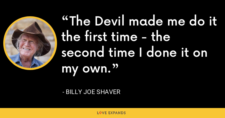 The Devil made me do it the first time - the second time I done it on my own. - Billy Joe Shaver