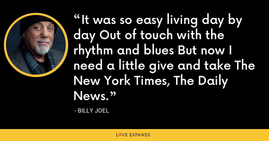 It was so easy living day by day Out of touch with the rhythm and blues But now I need a little give and take The New York Times, The Daily News. - Billy Joel