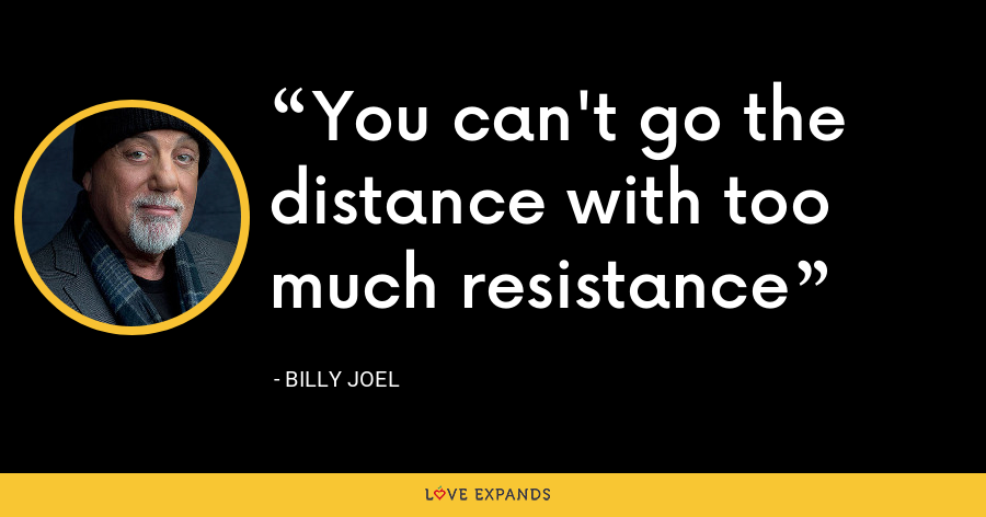 You can't go the distance with too much resistance - Billy Joel