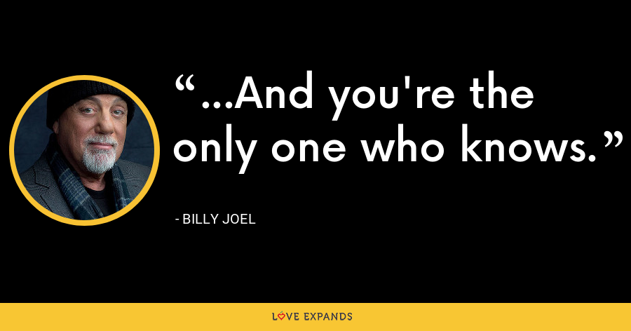 ...And you're the only one who knows. - Billy Joel
