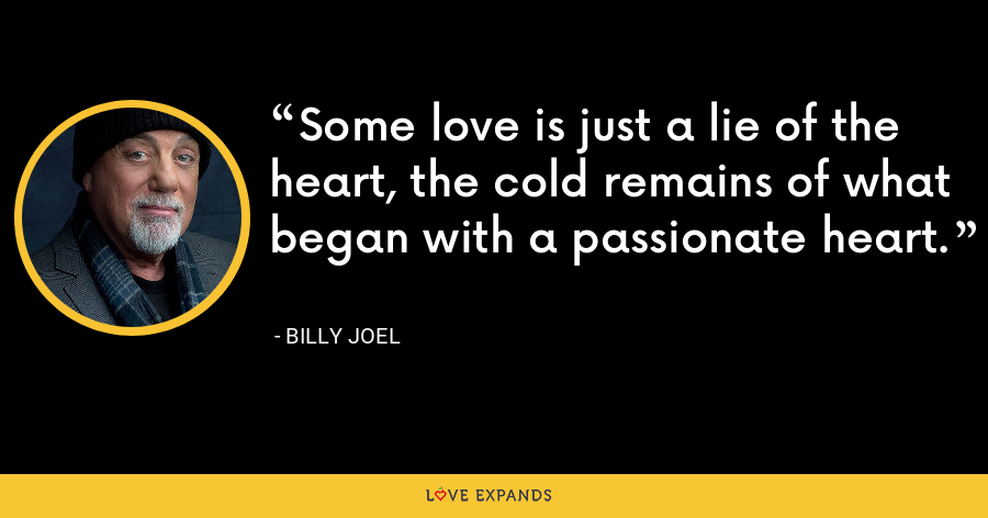 Some love is just a lie of the heart, the cold remains of what began with a passionate heart. - Billy Joel