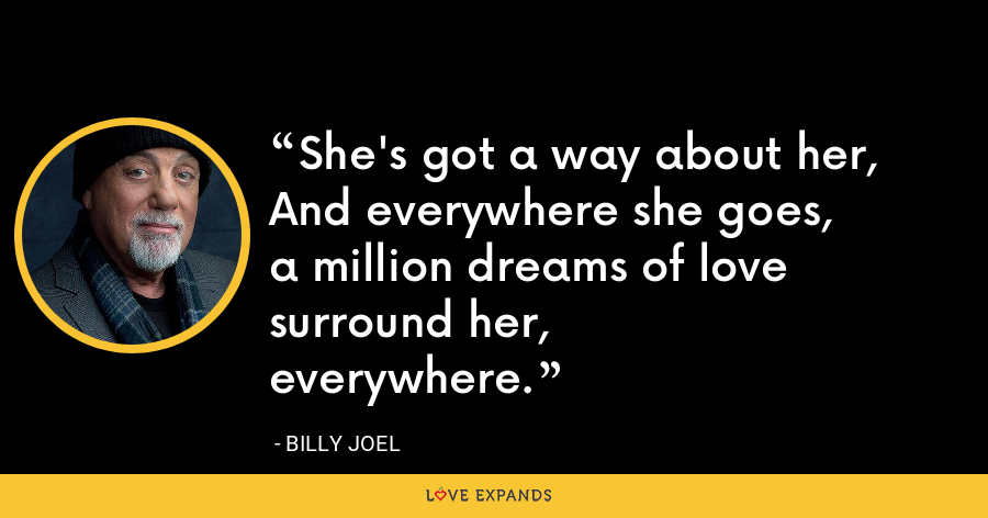 She's got a way about her,And everywhere she goes, a million dreams of love surround her,everywhere. - Billy Joel