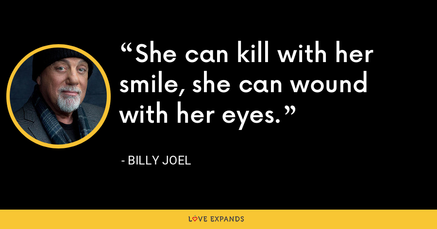 She can kill with her smile, she can wound with her eyes. - Billy Joel