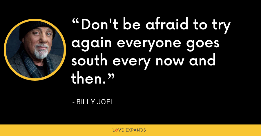 Don't be afraid to try again everyone goes south every now and then. - Billy Joel