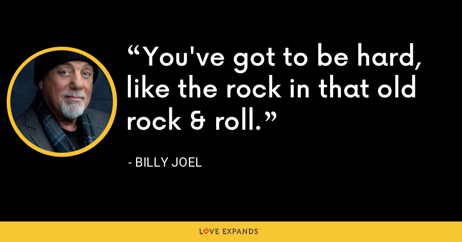 You've got to be hard, like the rock in that old rock & roll. - Billy Joel