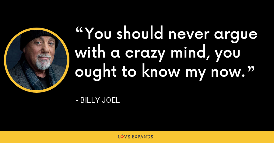 You should never argue with a crazy mind, you ought to know my now. - Billy Joel