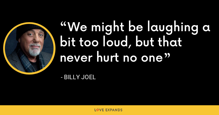 We might be laughing a bit too loud, but that never hurt no one - Billy Joel