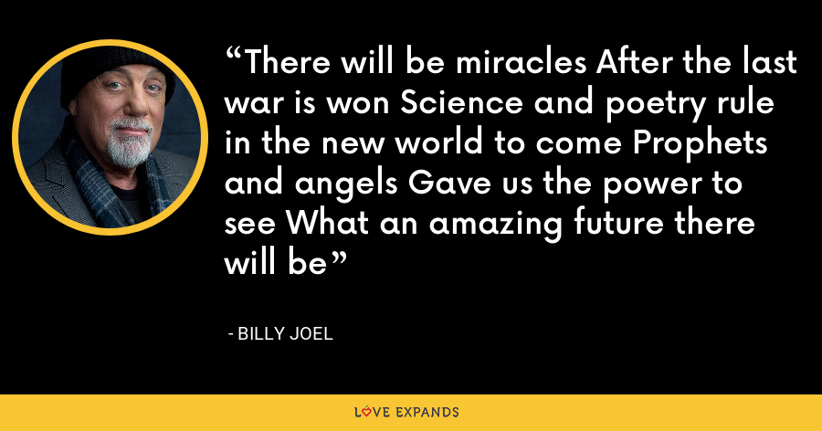 There will be miracles After the last war is won Science and poetry rule in the new world to come Prophets and angels Gave us the power to see What an amazing future there will be - Billy Joel
