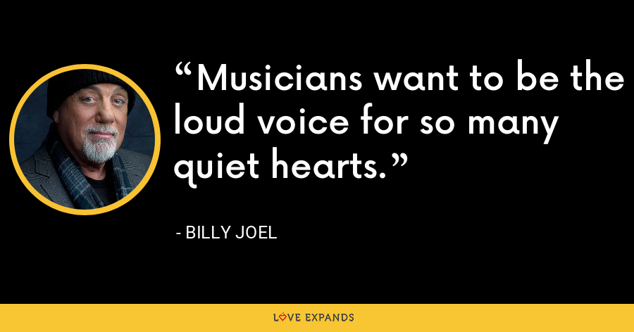Musicians want to be the loud voice for so many quiet hearts. - Billy Joel
