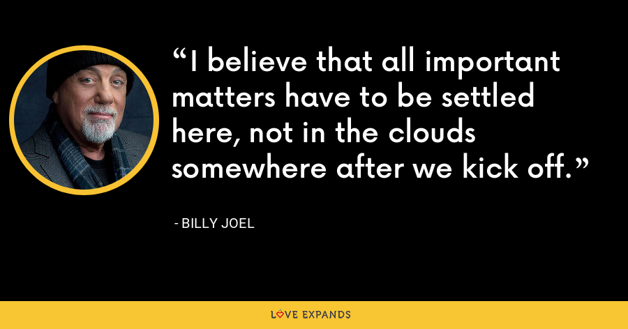 I believe that all important matters have to be settled here, not in the clouds somewhere after we kick off. - Billy Joel