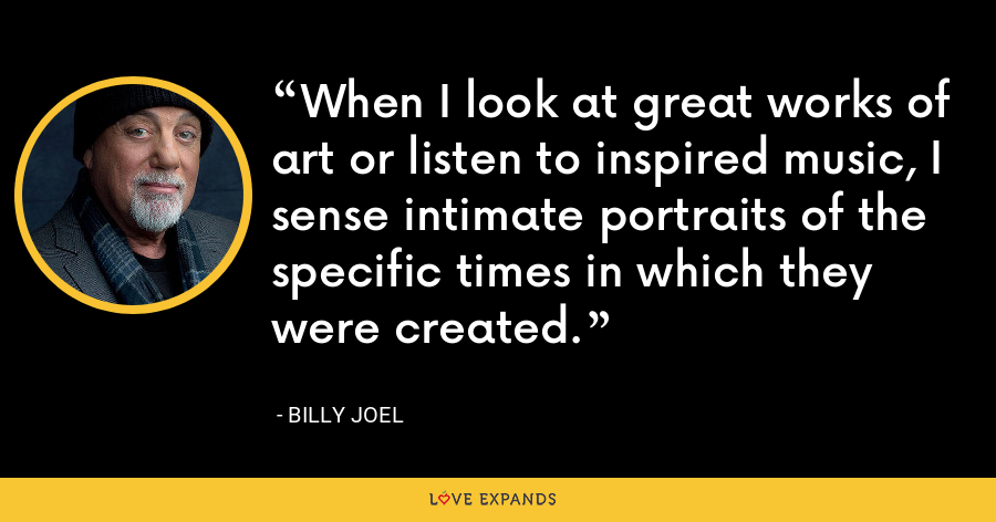 When I look at great works of art or listen to inspired music, I sense intimate portraits of the specific times in which they were created. - Billy Joel
