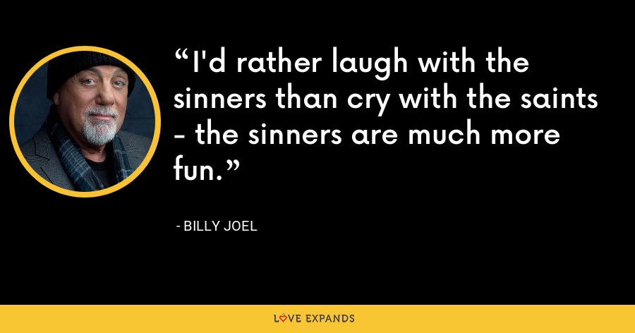 I'd rather laugh with the sinners than cry with the saints - the sinners are much more fun. - Billy Joel