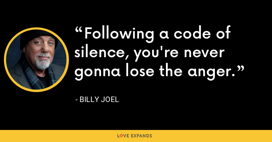 Following a code of silence, you're never gonna lose the anger. - Billy Joel