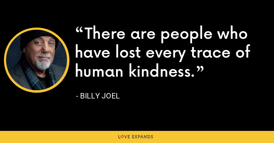 There are people who have lost every trace of human kindness. - Billy Joel