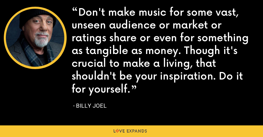 Don't make music for some vast, unseen audience or market or ratings share or even for something as tangible as money. Though it's crucial to make a living, that shouldn't be your inspiration. Do it for yourself. - Billy Joel