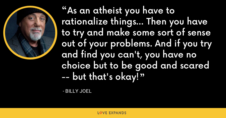 As an atheist you have to rationalize things... Then you have to try and make some sort of sense out of your problems. And if you try and find you can't, you have no choice but to be good and scared -- but that's okay! - Billy Joel