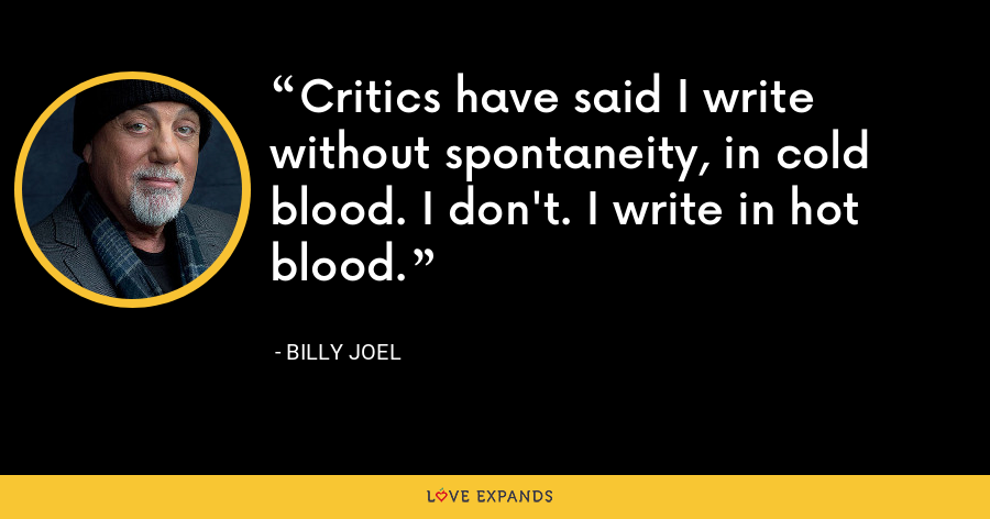 Critics have said I write without spontaneity, in cold blood. I don't. I write in hot blood. - Billy Joel
