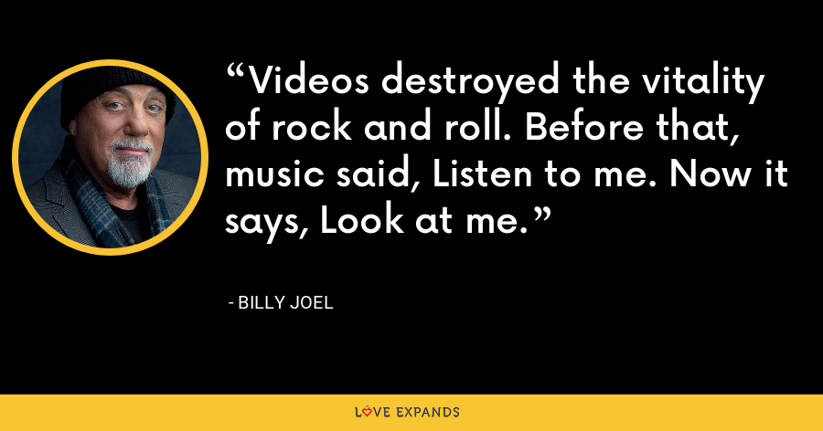 Videos destroyed the vitality of rock and roll. Before that, music said, Listen to me. Now it says, Look at me. - Billy Joel