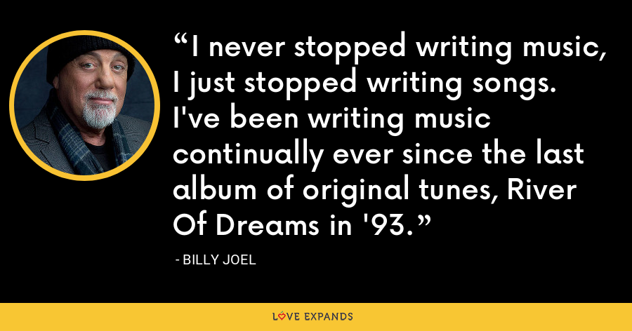 I never stopped writing music, I just stopped writing songs. I've been writing music continually ever since the last album of original tunes, River Of Dreams in '93. - Billy Joel