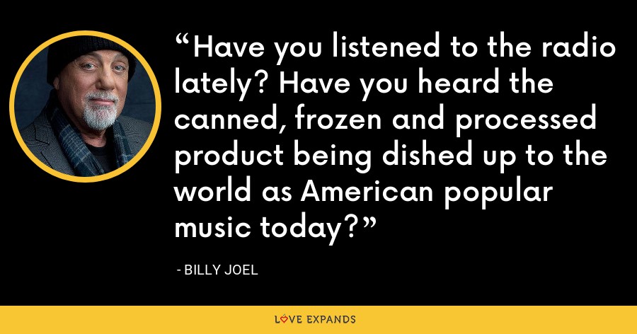Have you listened to the radio lately? Have you heard the canned, frozen and processed product being dished up to the world as American popular music today? - Billy Joel