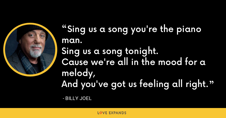 Sing us a song you're the piano man.Sing us a song tonight.Cause we're all in the mood for a melody,And you've got us feeling all right. - Billy Joel