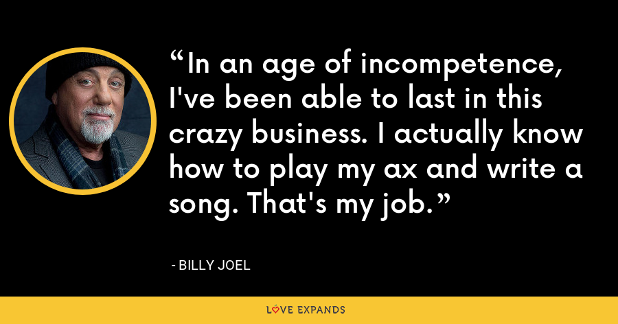 In an age of incompetence, I've been able to last in this crazy business. I actually know how to play my ax and write a song. That's my job. - Billy Joel