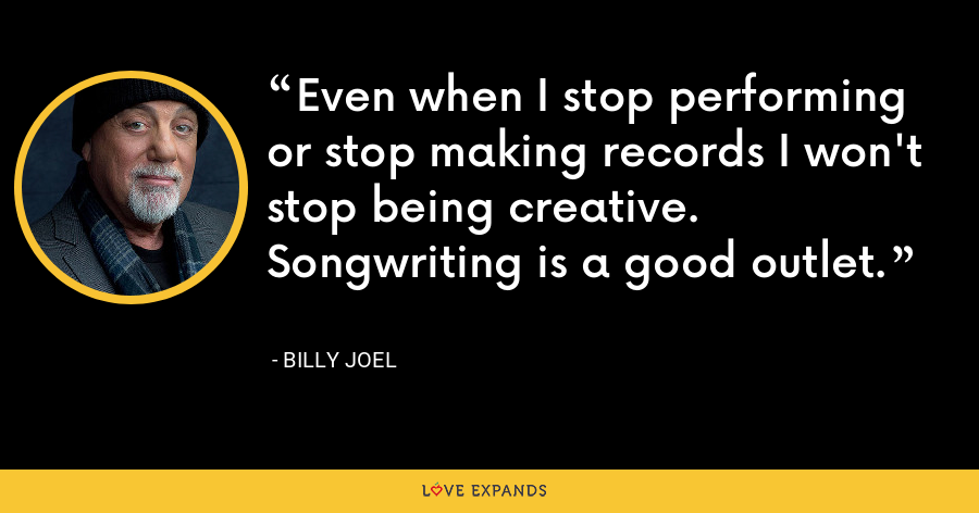 Even when I stop performing or stop making records I won't stop being creative. Songwriting is a good outlet. - Billy Joel
