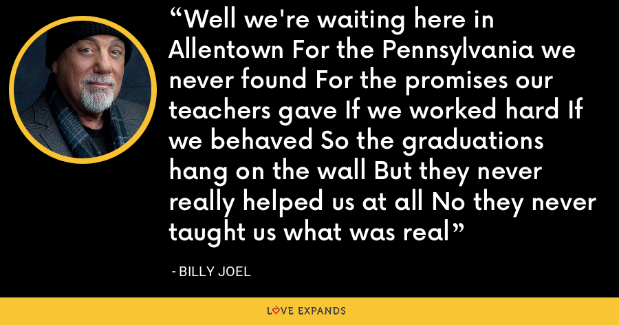Well we're waiting here in Allentown For the Pennsylvania we never found For the promises our teachers gave If we worked hard If we behaved So the graduations hang on the wall But they never really helped us at all No they never taught us what was real - Billy Joel
