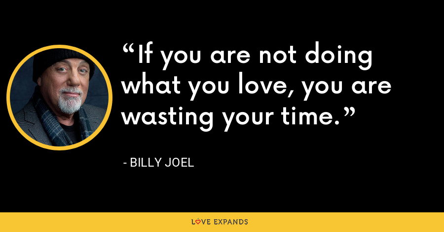 If you are not doing what you love, you are wasting your time. - Billy Joel