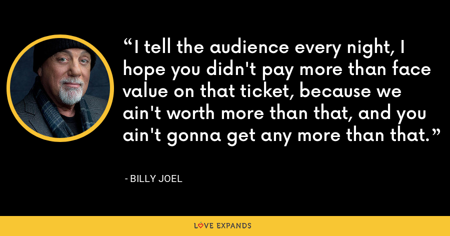 I tell the audience every night, I hope you didn't pay more than face value on that ticket, because we ain't worth more than that, and you ain't gonna get any more than that. - Billy Joel