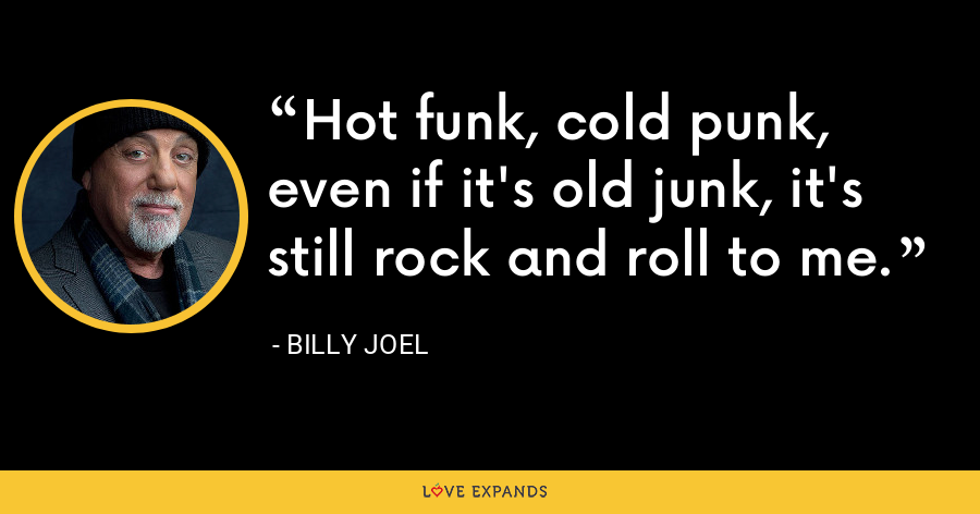 Hot funk, cold punk, even if it's old junk, it's still rock and roll to me. - Billy Joel
