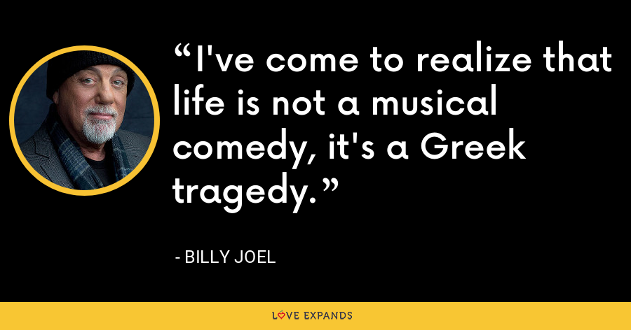 I've come to realize that life is not a musical comedy, it's a Greek tragedy. - Billy Joel