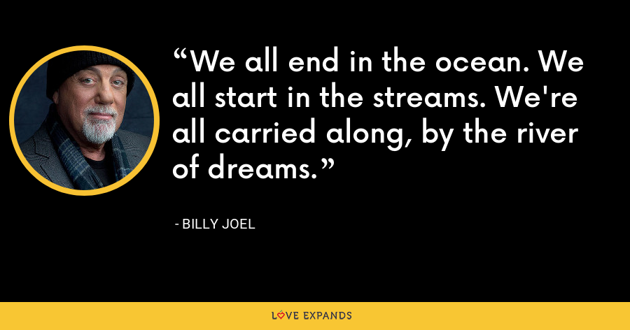 We all end in the ocean. We all start in the streams. We're all carried along, by the river of dreams. - Billy Joel