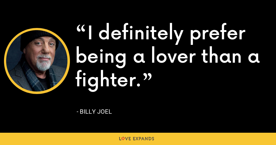 I definitely prefer being a lover than a fighter. - Billy Joel