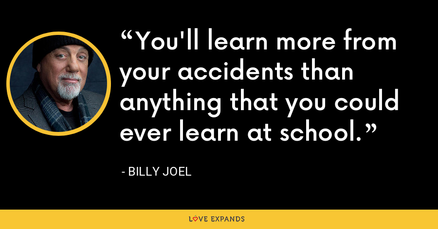You'll learn more from your accidents than anything that you could ever learn at school. - Billy Joel
