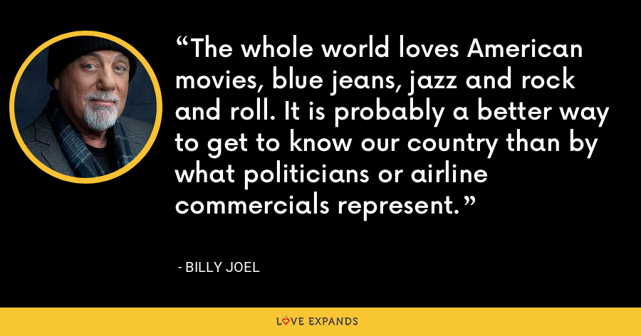 The whole world loves American movies, blue jeans, jazz and rock and roll. It is probably a better way to get to know our country than by what politicians or airline commercials represent. - Billy Joel