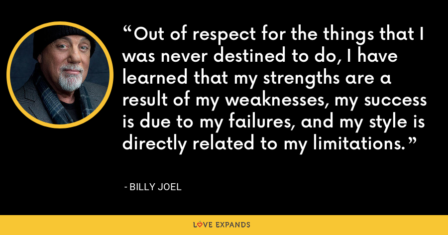 Out of respect for the things that I was never destined to do, I have learned that my strengths are a result of my weaknesses, my success is due to my failures, and my style is directly related to my limitations. - Billy Joel