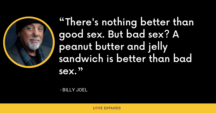 There's nothing better than good sex. But bad sex? A peanut butter and jelly sandwich is better than bad sex. - Billy Joel
