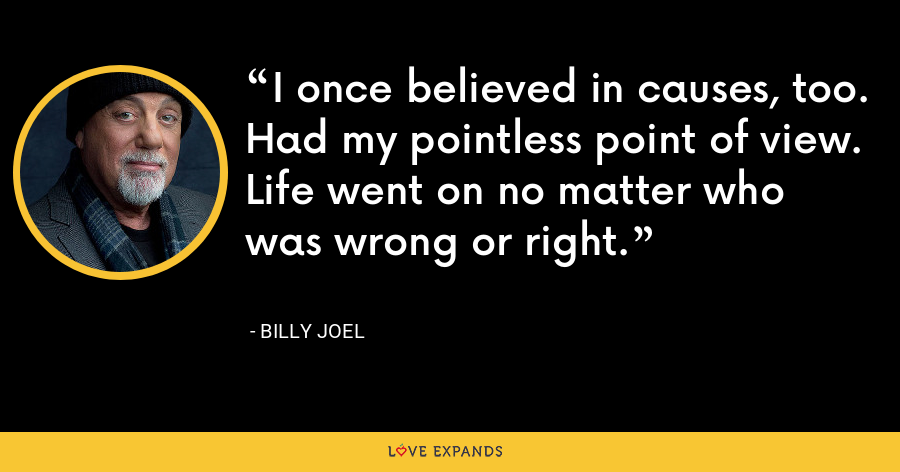 I once believed in causes, too. Had my pointless point of view. Life went on no matter who was wrong or right. - Billy Joel