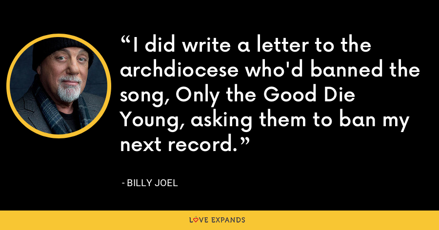 I did write a letter to the archdiocese who'd banned the song, Only the Good Die Young, asking them to ban my next record. - Billy Joel