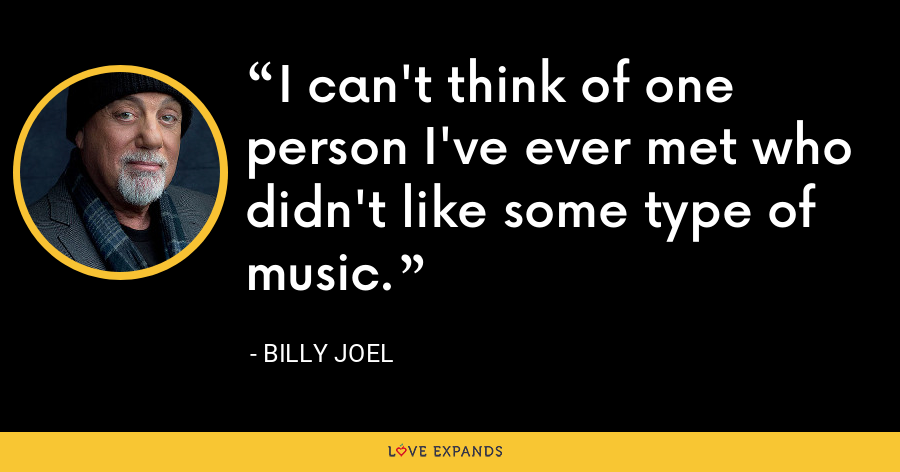 I can't think of one person I've ever met who didn't like some type of music. - Billy Joel